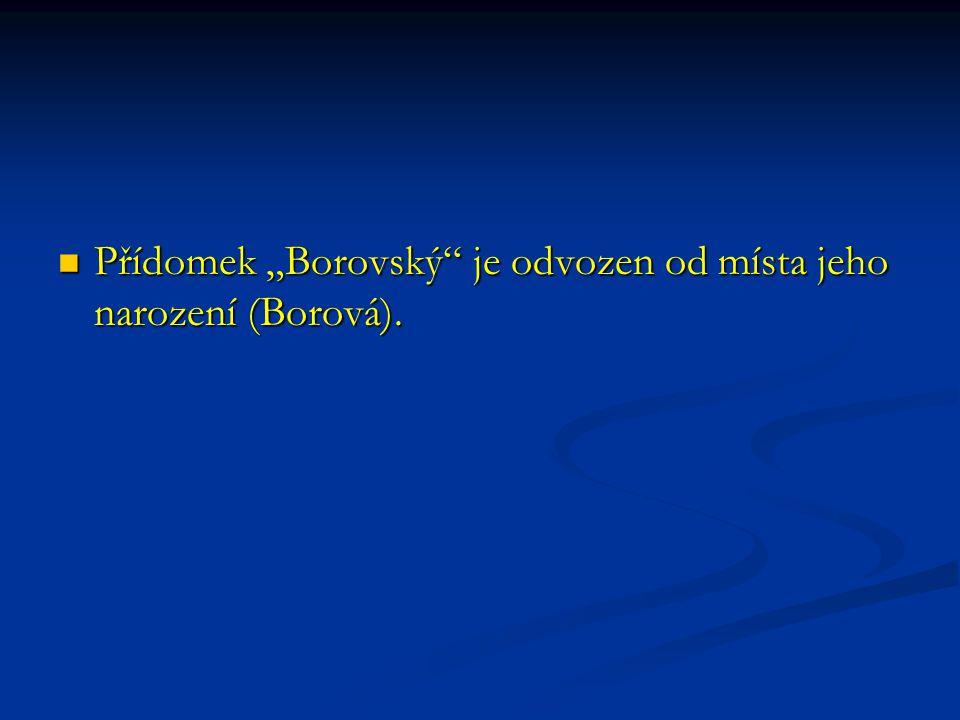 """Přídomek """"Borovský je odvozen od místa jeho narození (Borová)."""
