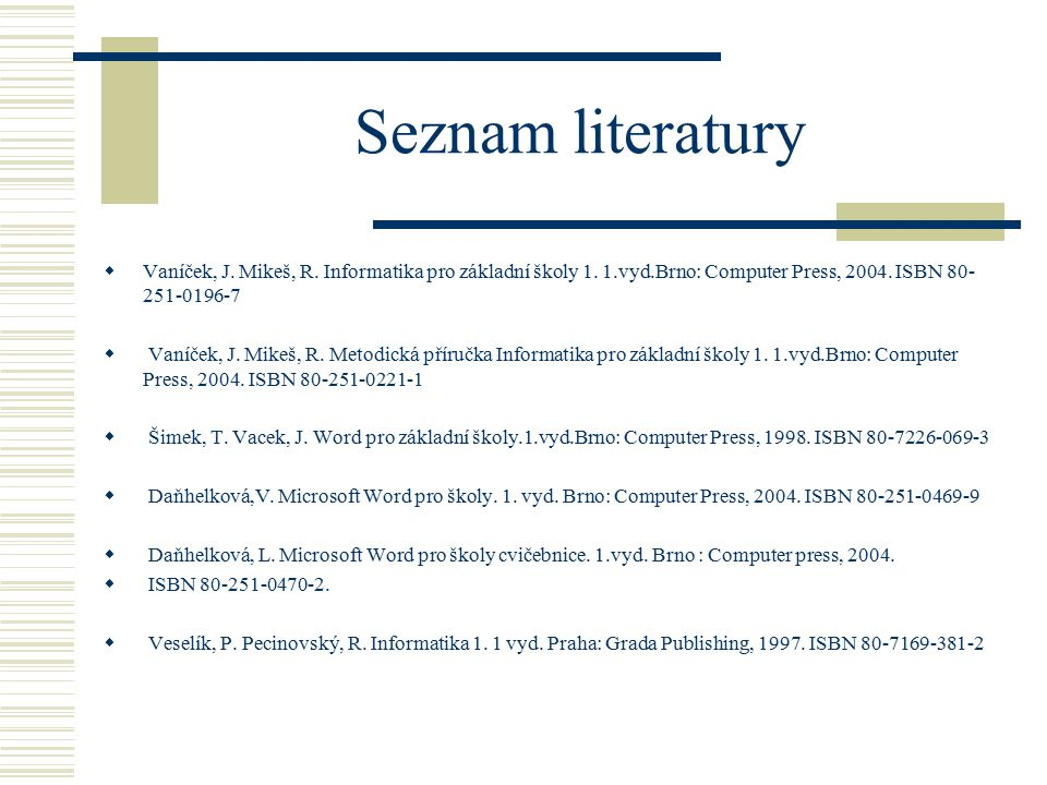 Seznam literatury Vaníček, J. Mikeš, R. Informatika pro základní školy 1. 1.vyd.Brno: Computer Press, 2004. ISBN 80-251-0196-7.