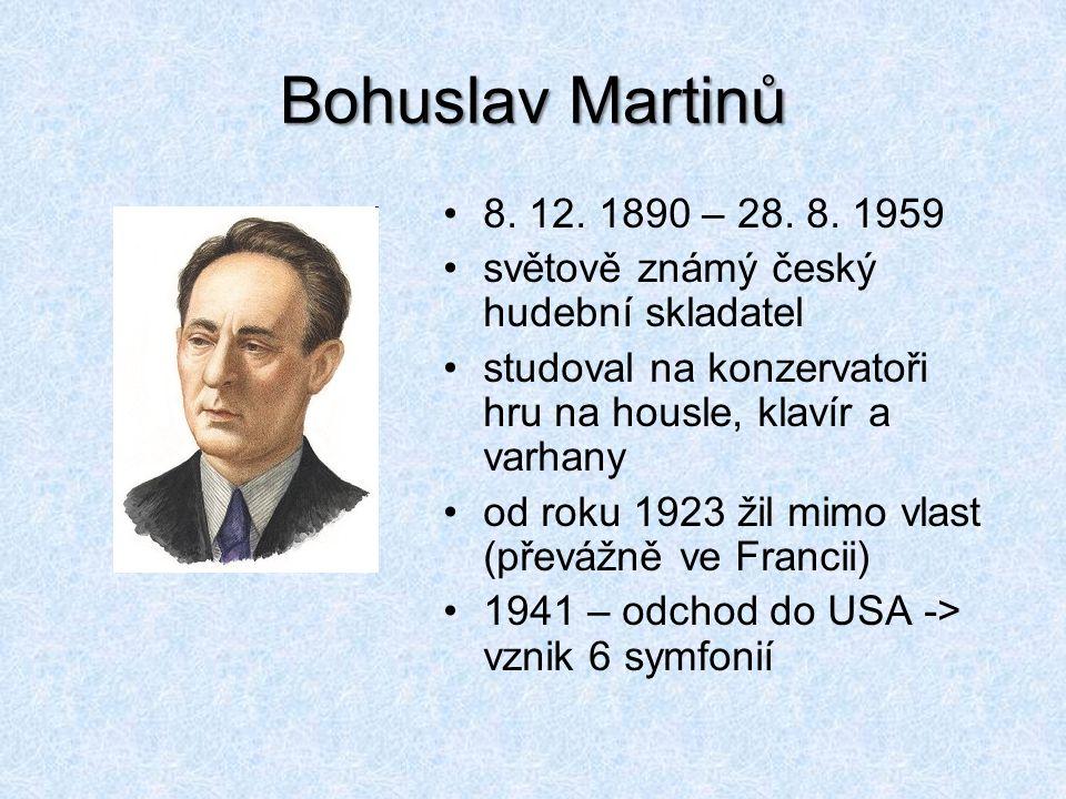 Bohuslav Martinů 8. 12. 1890 – 28. 8. 1959. světově známý český hudební skladatel. studoval na konzervatoři hru na housle, klavír a varhany.