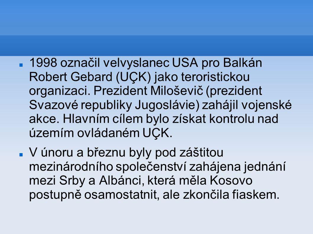 1998 označil velvyslanec USA pro Balkán Robert Gebard (UÇK) jako teroristickou organizaci. Prezident Miloševič (prezident Svazové republiky Jugoslávie) zahájil vojenské akce. Hlavním cílem bylo získat kontrolu nad územím ovládaném UÇK.