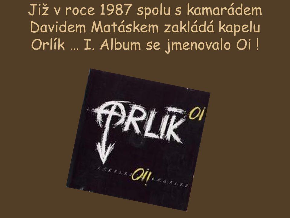 Již v roce 1987 spolu s kamarádem Davidem Matáskem zakládá kapelu Orlík … I. Album se jmenovalo Oi !