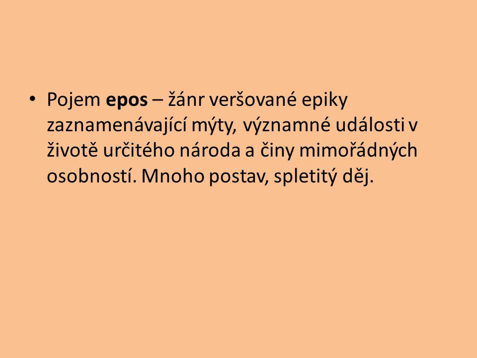 Pojem epos – žánr veršované epiky zaznamenávající mýty, významné události v životě určitého národa a činy mimořádných osobností.