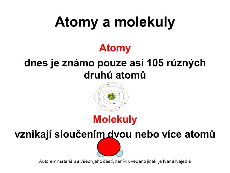 Atomy a molekuly Atomy dnes je známo pouze asi 105 různých druhů atomů Molekuly vznikají sloučením dvou nebo více atomů