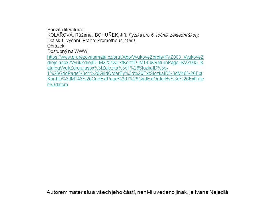 Použitá literatura: KOLÁŘOVÁ, Růžena; BOHUŇEK, Jiří. Fyzika pro 6. ročník základní školy. Dotisk 1. vydání. Praha: Prométheus, 1999.