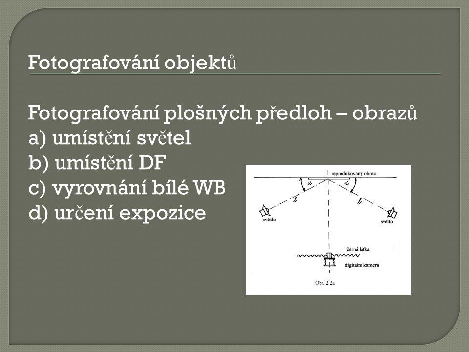 Fotografování objektů Fotografování plošných předloh – obrazů a) umístění světel b) umístění DF c) vyrovnání bílé WB d) určení expozice