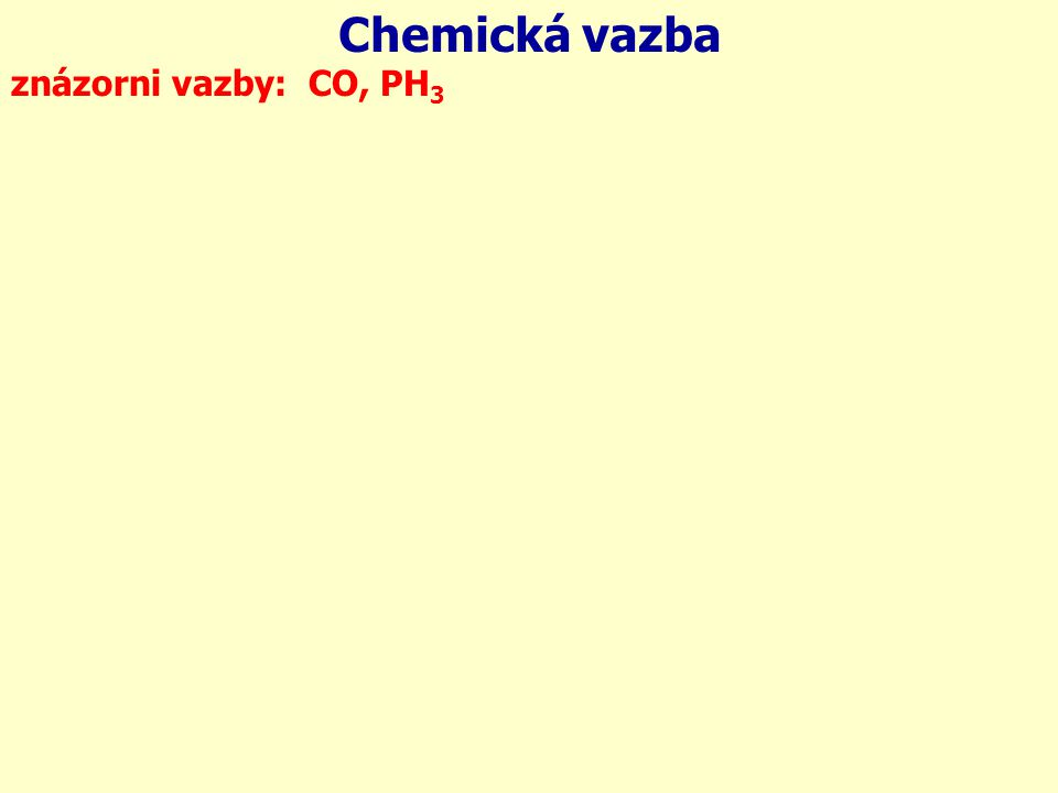 Chemická vazba 6C 8O: 15P 1H: 1H: 1H: znázorni vazby: CO, PH3 1s 2s 2p