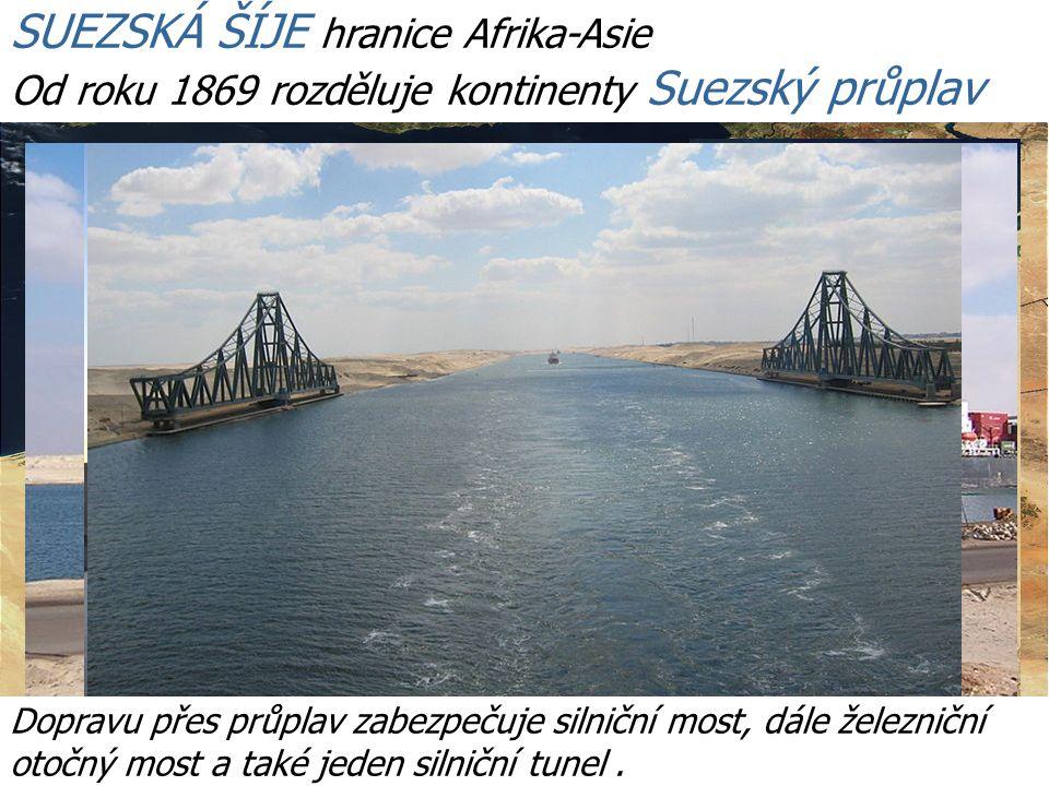 SUEZSKÁ ŠÍJE hranice Afrika-Asie Od roku 1869 rozděluje kontinenty Suezský průplav