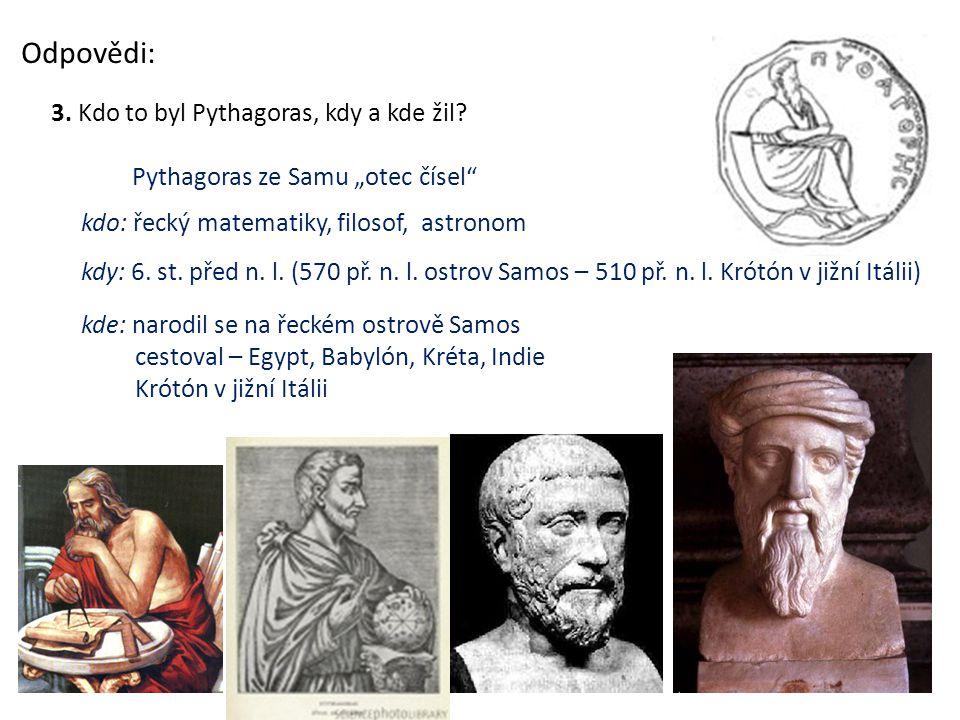 Odpovědi: 3. Kdo to byl Pythagoras, kdy a kde žil