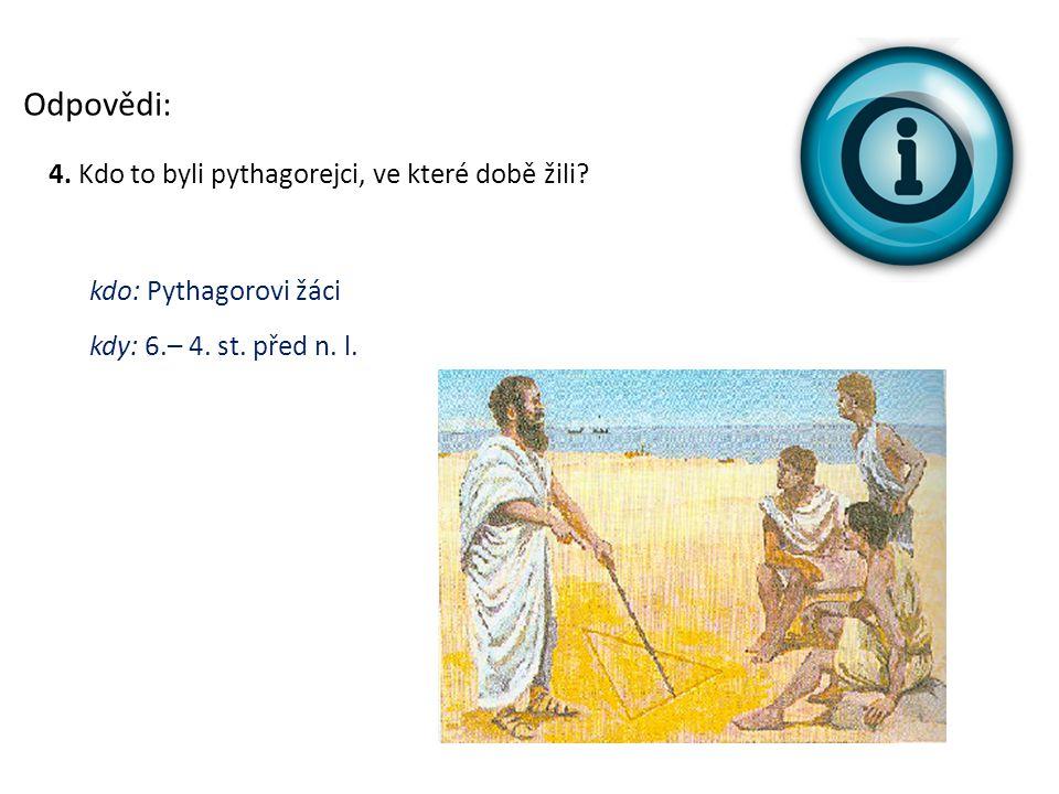 Odpovědi: 4. Kdo to byli pythagorejci, ve které době žili