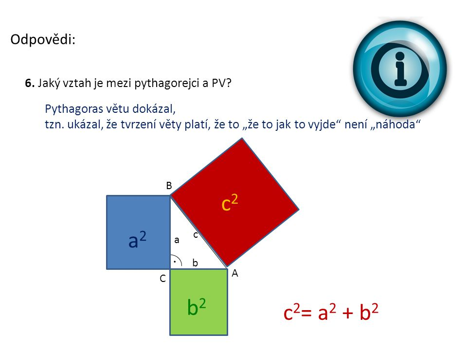 Odpovědi: 6. Jaký vztah je mezi pythagorejci a PV Pythagoras větu dokázal,