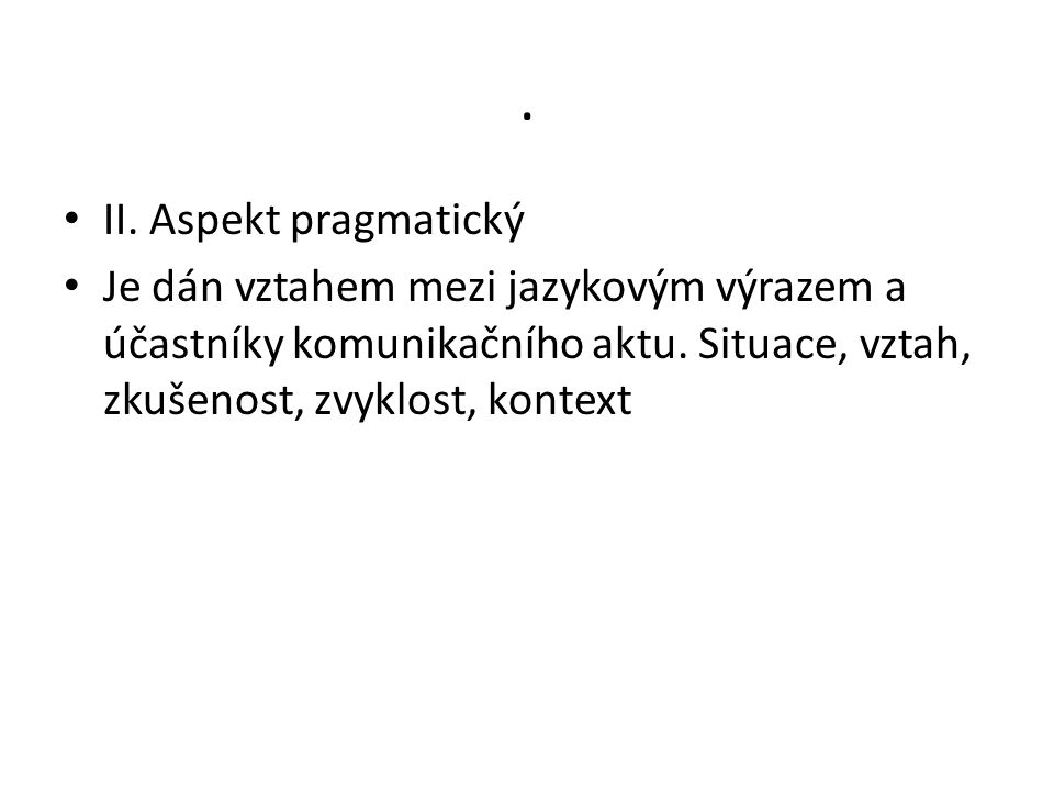II. Aspekt pragmatický. Je dán vztahem mezi jazykovým výrazem a účastníky komunikačního aktu.