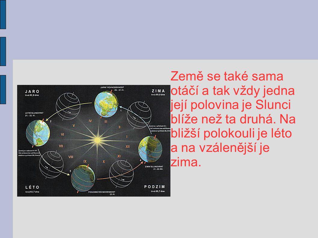 Země se také sama otáčí a tak vždy jedna. její polovina je Slunci. blíže než ta druhá. Na. bližší polokouli je léto.