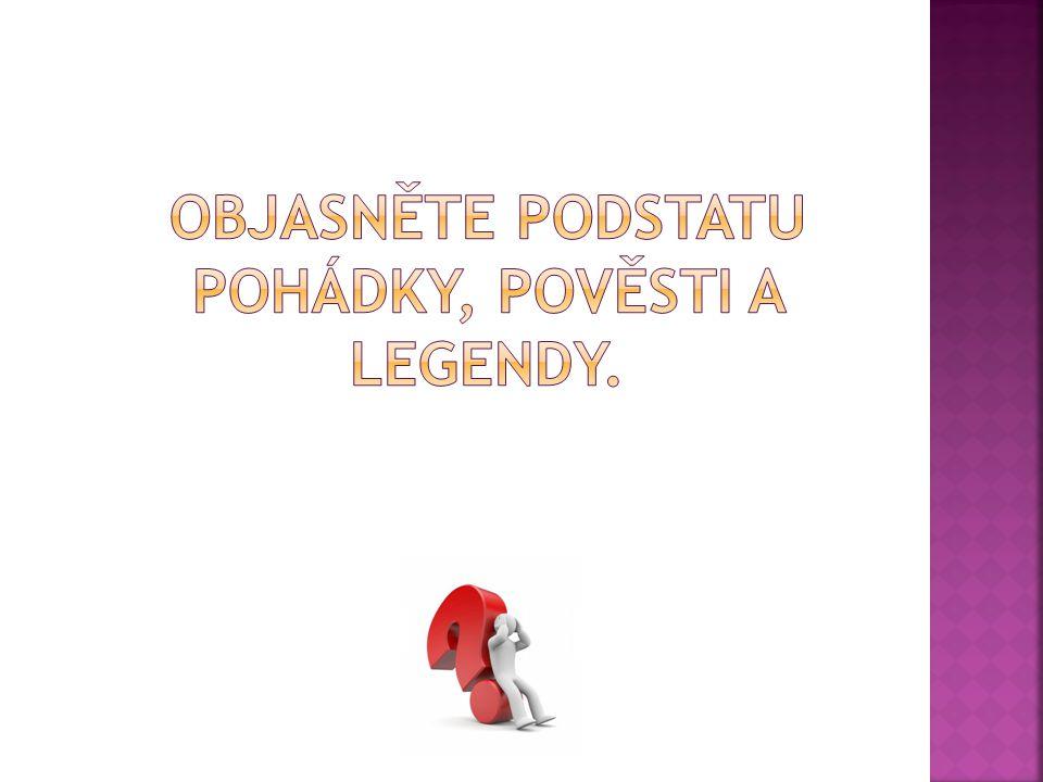 OBJASNĚTE PODSTATU POHÁDKY, POVĚSTI A LEGENDY.