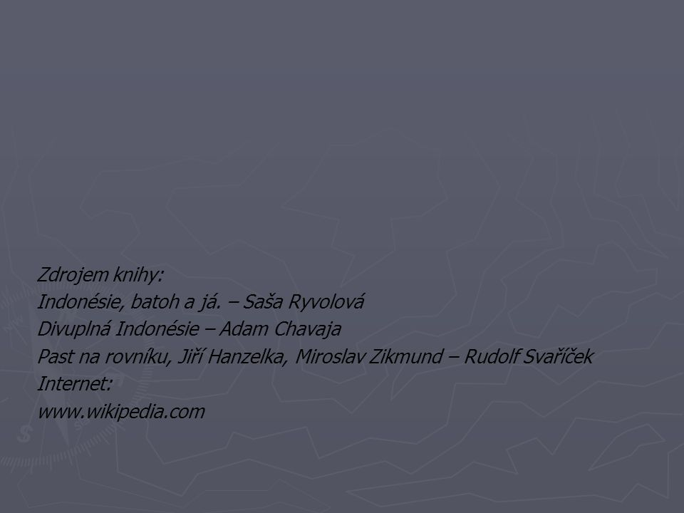 Zdrojem knihy: Indonésie, batoh a já. – Saša Ryvolová. Divuplná Indonésie – Adam Chavaja.