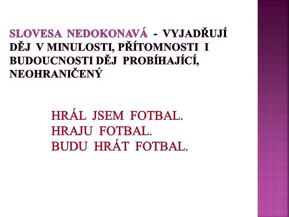 SLOVESA NEDOKONAVÁ - VYJADŘUJÍ DĚJ v MinuLOSTI, PŘÍTOMNOSTI I BUDOUCNOSTI DĚJ PROBÍHAJÍCÍ, Neohraničený Hrál jsem fotbal.
