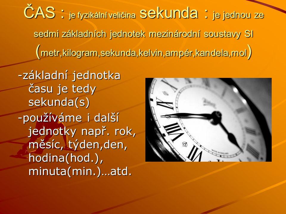 ČAS : je fyzikální veličina sekunda : je jednou ze sedmi základních jednotek mezinárodní soustavy SI (metr,kilogram,sekunda,kelvin,ampér,kandela,mol)