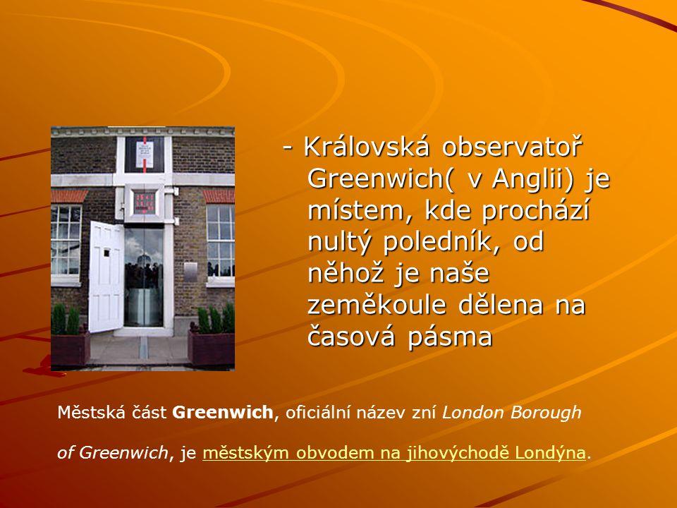 - Královská observatoř Greenwich( v Anglii) je místem, kde prochází nultý poledník, od něhož je naše zeměkoule dělena na časová pásma