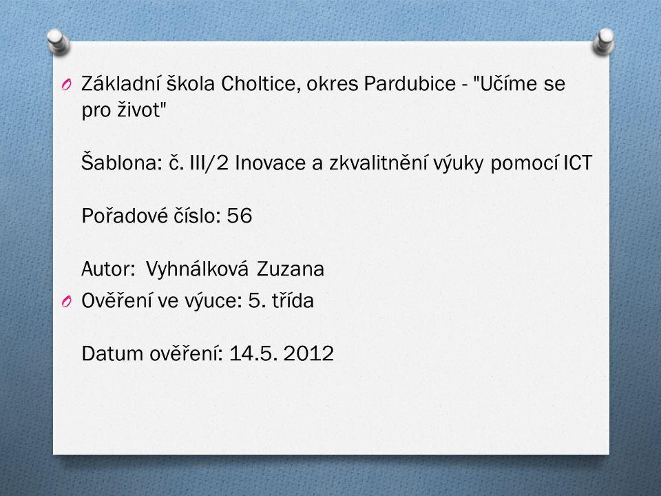 Základní škola Choltice, okres Pardubice - Učíme se pro život Šablona: č. III/2 Inovace a zkvalitnění výuky pomocí ICT Pořadové číslo: 56 Autor: Vyhnálková Zuzana