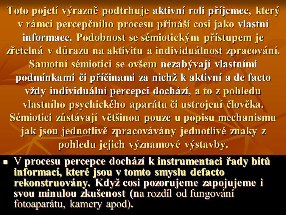 Toto pojetí výrazně podtrhuje aktivní roli příjemce, který v rámci percepčního procesu přináší cosi jako vlastní informace. Podobnost se sémiotickým přístupem je zřetelná v důrazu na aktivitu a individuálnost zpracování. Samotní sémiotici se ovšem nezabývají vlastními podmínkami či příčinami za nichž k aktivní a de facto vždy individuální percepci dochází, a to z pohledu vlastního psychického aparátu či ustrojení člověka. Sémiotici zůstávají většinou pouze u popisu mechanismu jak jsou jednotlivě zpracovávány jednotlivé znaky z pohledu jejich významové výstavby.