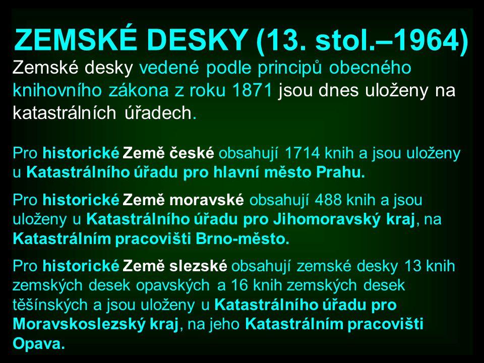 ZEMSKÉ DESKY (13. stol.–1964) Zemské desky vedené podle principů obecného knihovního zákona z roku 1871 jsou dnes uloženy na katastrálních úřadech.