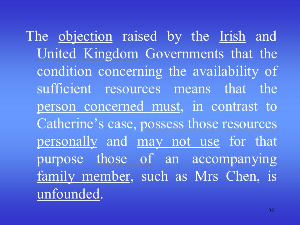 The objection raised by the Irish and United Kingdom Governments that the condition concerning the availability of sufficient resources means that the person concerned must, in contrast to Catherine's case, possess those resources personally and may not use for that purpose those of an accompanying family member, such as Mrs Chen, is unfounded.