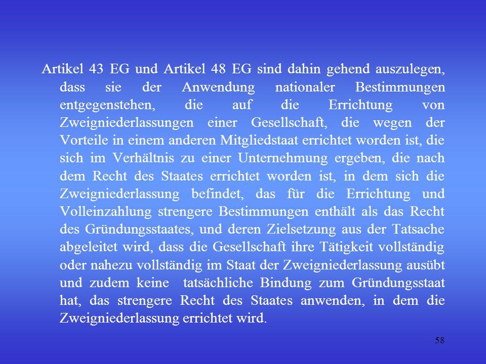 Artikel 43 EG und Artikel 48 EG sind dahin gehend auszulegen, dass sie der Anwendung nationaler Bestimmungen entgegenstehen, die auf die Errichtung von Zweigniederlassungen einer Gesellschaft, die wegen der Vorteile in einem anderen Mitgliedstaat errichtet worden ist, die sich im Verhältnis zu einer Unternehmung ergeben, die nach dem Recht des Staates errichtet worden ist, in dem sich die Zweigniederlassung befindet, das für die Errichtung und Volleinzahlung strengere Bestimmungen enthält als das Recht des Gründungsstaates, und deren Zielsetzung aus der Tatsache abgeleitet wird, dass die Gesellschaft ihre Tätigkeit vollständig oder nahezu vollständig im Staat der Zweigniederlassung ausübt und zudem keine tatsächliche Bindung zum Gründungsstaat hat, das strengere Recht des Staates anwenden, in dem die Zweigniederlassung errichtet wird.