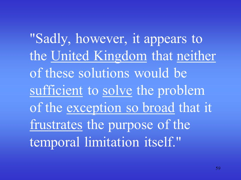 Sadly, however, it appears to the United Kingdom that neither of these solutions would be sufficient to solve the problem of the exception so broad that it frustrates the purpose of the temporal limitation itself.