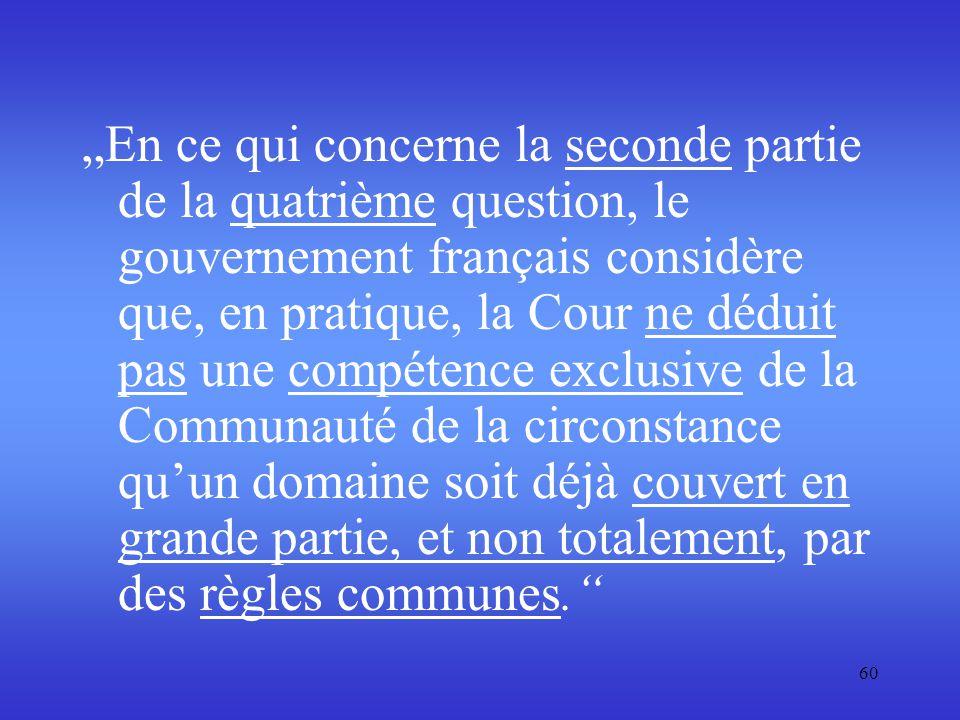 """""""En ce qui concerne la seconde partie de la quatrième question, le gouvernement français considère que, en pratique, la Cour ne déduit pas une compétence exclusive de la Communauté de la circonstance qu'un domaine soit déjà couvert en grande partie, et non totalement, par des règles communes."""