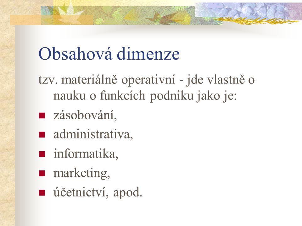 Obsahová dimenze tzv. materiálně operativní - jde vlastně o nauku o funkcích podniku jako je: zásobování,