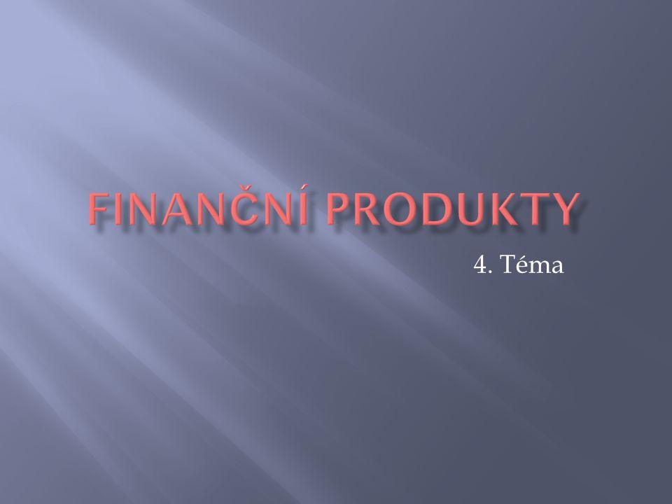 FINANČNÍ PRODUKTY 4. Téma