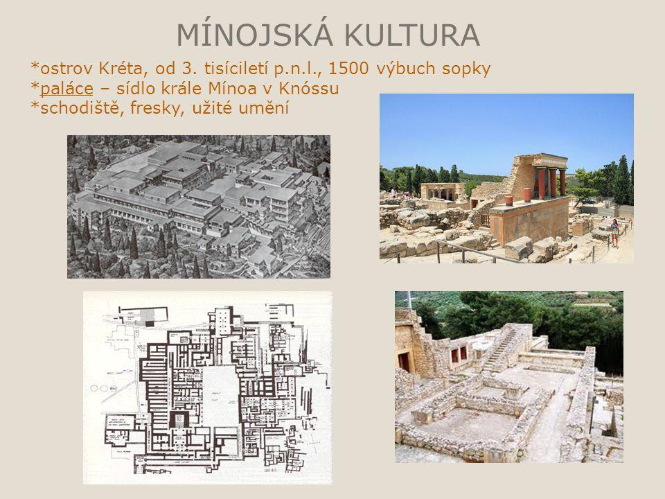 MÍNOJSKÁ KULTURA *ostrov Kréta, od 3. tisíciletí p.n.l., 1500 výbuch sopky. *paláce – sídlo krále Mínoa v Knóssu.