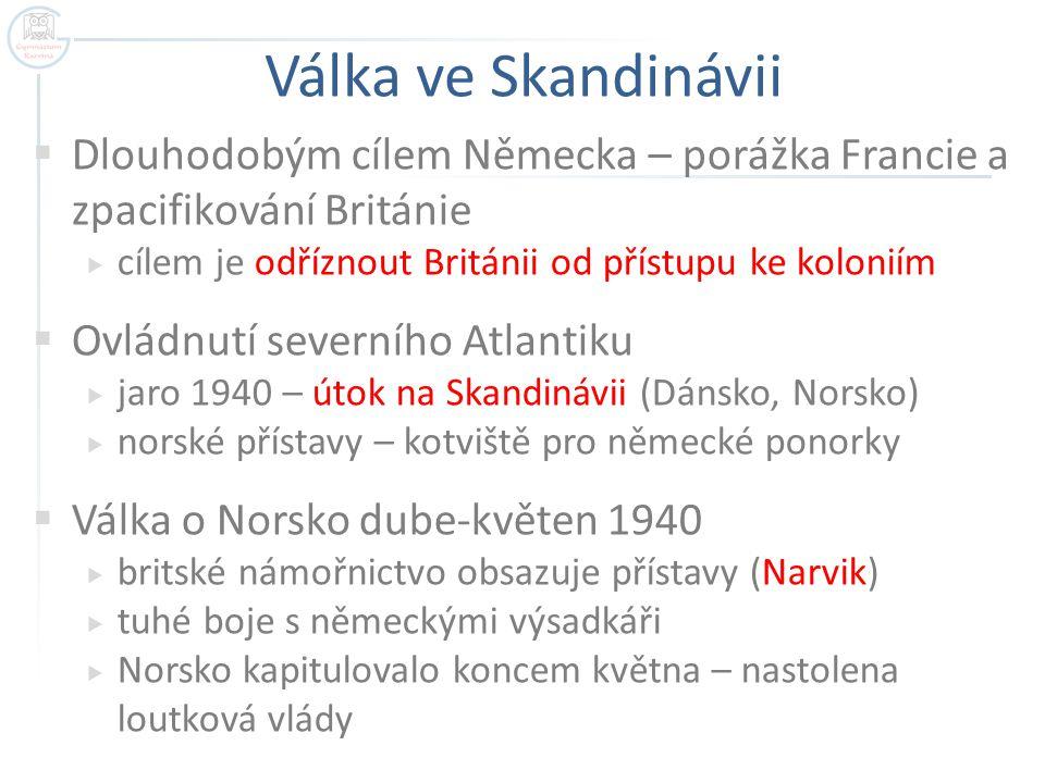 Válka ve Skandinávii Dlouhodobým cílem Německa – porážka Francie a zpacifikování Británie. cílem je odříznout Británii od přístupu ke koloniím.