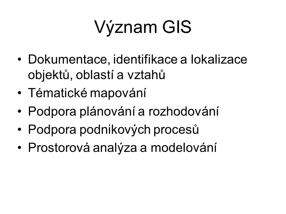 Význam GIS Dokumentace, identifikace a lokalizace objektů, oblastí a vztahů. Tématické mapování. Podpora plánování a rozhodování.