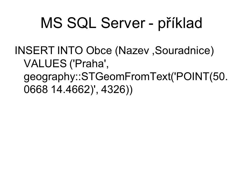 MS SQL Server - příklad INSERT INTO Obce (Nazev ,Souradnice) VALUES ( Praha , geography::STGeomFromText( POINT(50.0668 14.4662) , 4326))