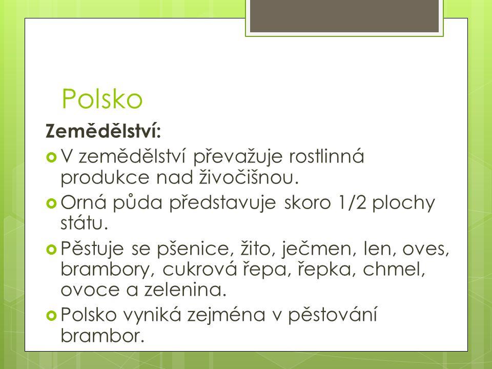 Polsko Zemědělství: V zemědělství převažuje rostlinná produkce nad živočišnou. Orná půda představuje skoro 1/2 plochy státu.