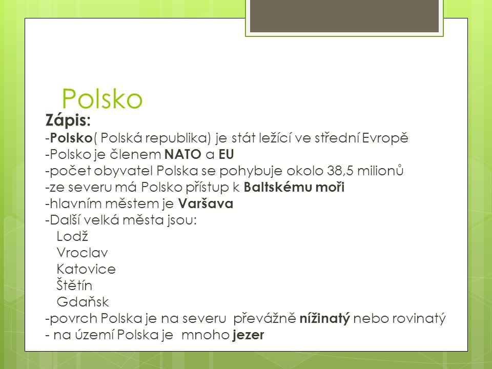 Polsko Zápis: -Polsko( Polská republika) je stát ležící ve střední Evropě. -Polsko je členem NATO a EU.