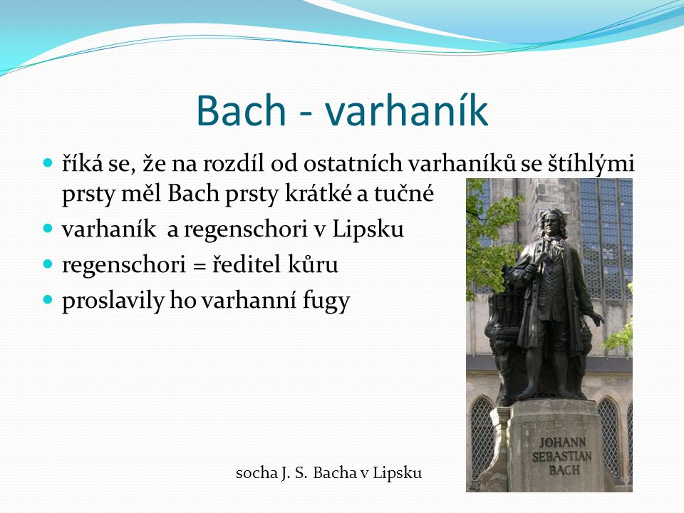 Bach - varhaník říká se, že na rozdíl od ostatních varhaníků se štíhlými prsty měl Bach prsty krátké a tučné.
