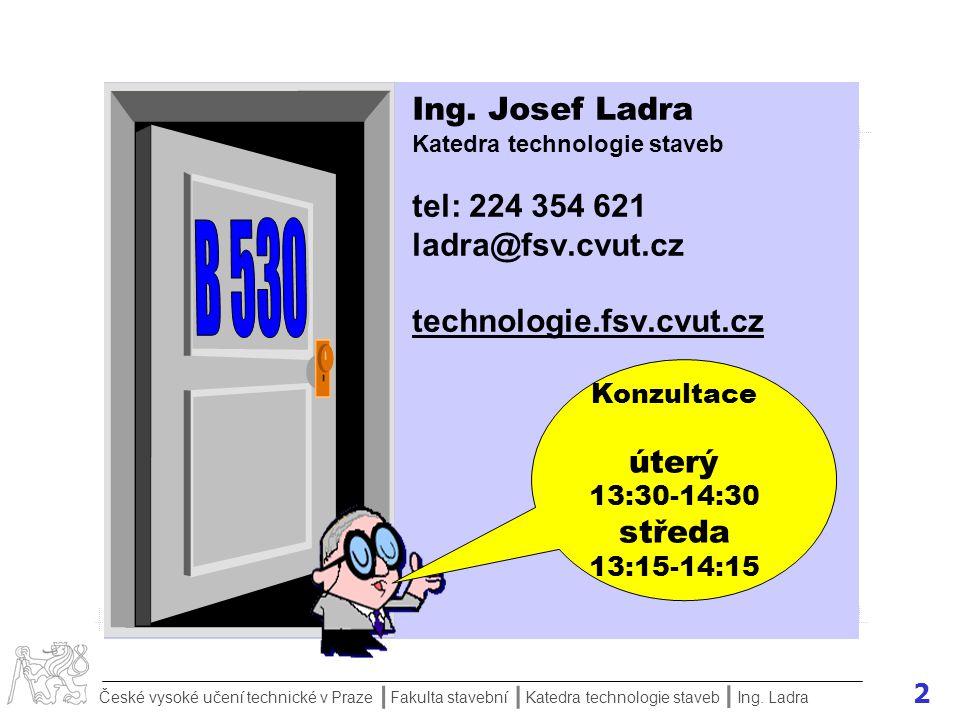 Ing. Josef Ladra Katedra technologie staveb tel: 224 354 621 ladra@fsv