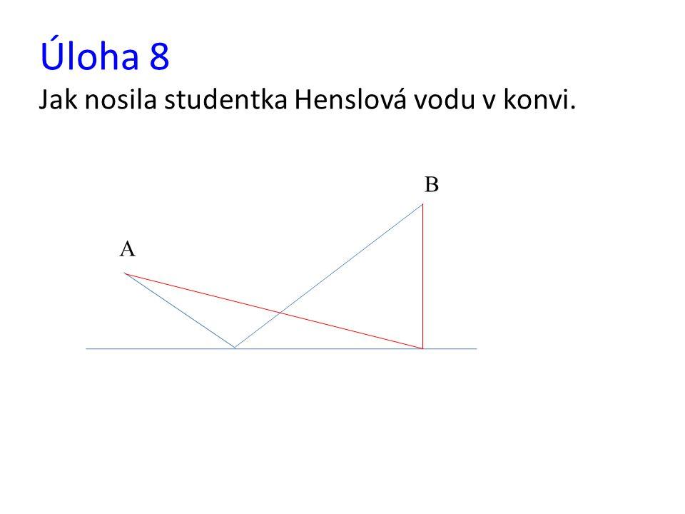 Úloha 8 Jak nosila studentka Henslová vodu v konvi. B A
