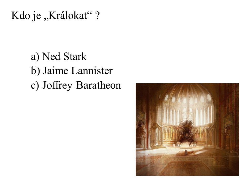 """Kdo je """"Králokat a) Ned Stark b) Jaime Lannister c) Joffrey Baratheon"""