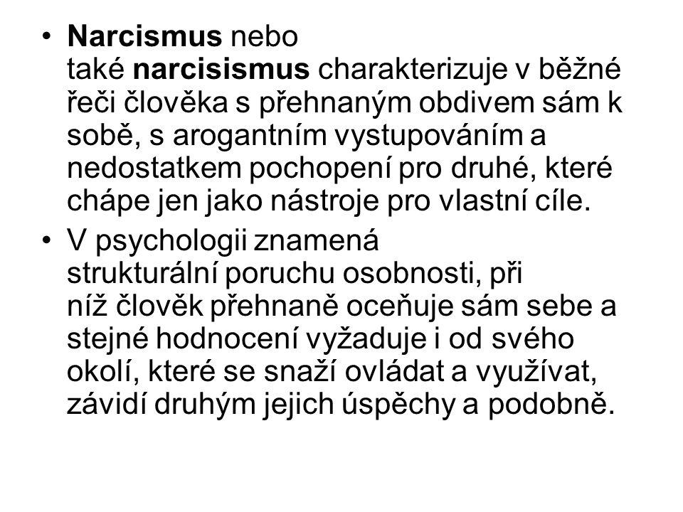 Narcismus nebo také narcisismus charakterizuje v běžné řeči člověka s přehnaným obdivem sám k sobě, s arogantním vystupováním a nedostatkem pochopení pro druhé, které chápe jen jako nástroje pro vlastní cíle.
