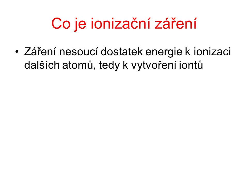 Co je ionizační záření Záření nesoucí dostatek energie k ionizaci dalších atomů, tedy k vytvoření iontů.