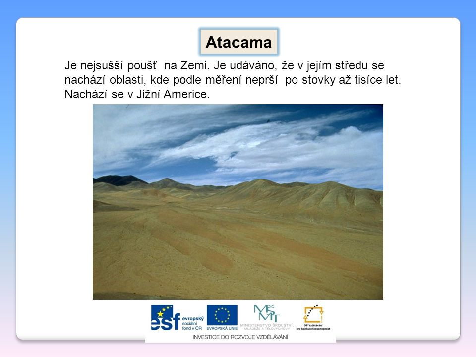 Atacama Je nejsušší poušť na Zemi. Je udáváno, že v jejím středu se nachází oblasti, kde podle měření neprší po stovky až tisíce let.