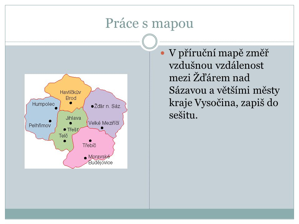 Práce s mapou V příruční mapě změř vzdušnou vzdálenost mezi Žďárem nad Sázavou a většími městy kraje Vysočina, zapiš do sešitu.