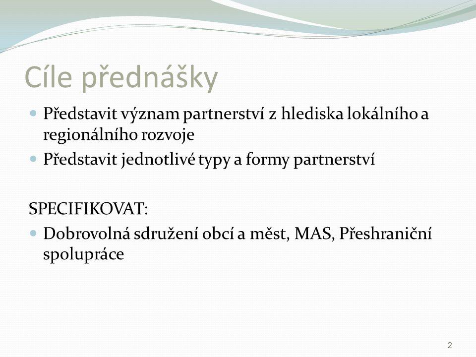 Cíle přednášky Představit význam partnerství z hlediska lokálního a regionálního rozvoje. Představit jednotlivé typy a formy partnerství.
