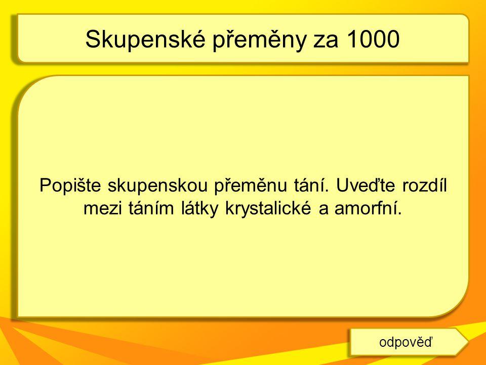 Skupenské přeměny za 1000 Popište skupenskou přeměnu tání. Uveďte rozdíl mezi táním látky krystalické a amorfní.