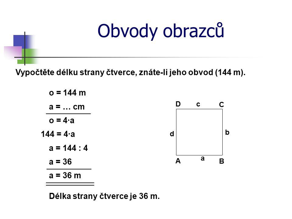 Obvody obrazců Vypočtěte délku strany čtverce, znáte-li jeho obvod (144 m). o = 144 m. D. c. a = … cm.