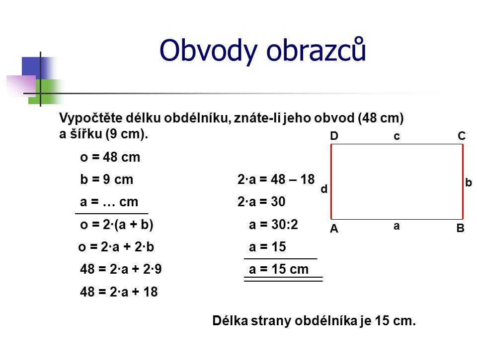 Obvody obrazců Vypočtěte délku obdélníku, znáte-li jeho obvod (48 cm) a šířku (9 cm). D. c. C. o = 48 cm.