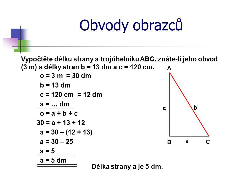 Obvody obrazců Vypočtěte délku strany a trojúhelníku ABC, znáte-li jeho obvod (3 m) a délky stran b = 13 dm a c = 120 cm.