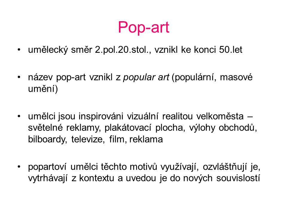 Pop-art umělecký směr 2.pol.20.stol., vznikl ke konci 50.let